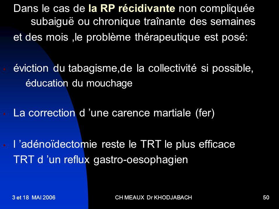 3 et 18 MAI 2006CH MEAUX Dr KHODJABACH50 Dans le cas de la RP récidivante non compliquée subaiguë ou chronique traînante des semaines et des mois,le p