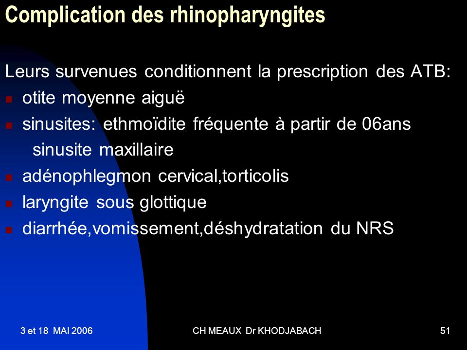 3 et 18 MAI 2006CH MEAUX Dr KHODJABACH51 Complication des rhinopharyngites Leurs survenues conditionnent la prescription des ATB: otite moyenne aiguë
