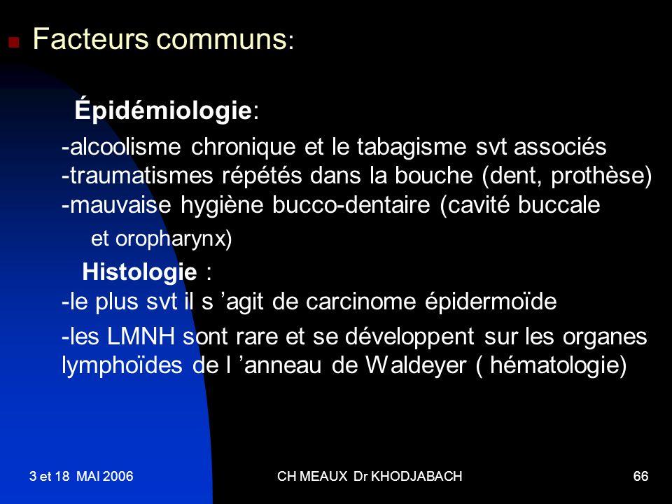 3 et 18 MAI 2006CH MEAUX Dr KHODJABACH66 Facteurs communs : Épidémiologie: -alcoolisme chronique et le tabagisme svt associés -traumatismes répétés da