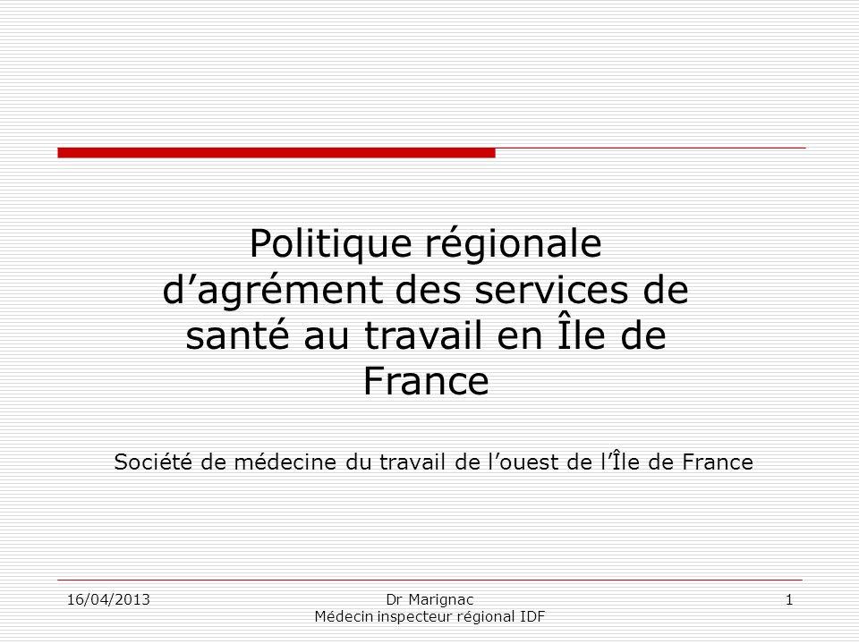 16/04/2013Dr Marignac Médecin inspecteur régional IDF 1 Politique régionale dagrément des services de santé au travail en Île de France Société de méd
