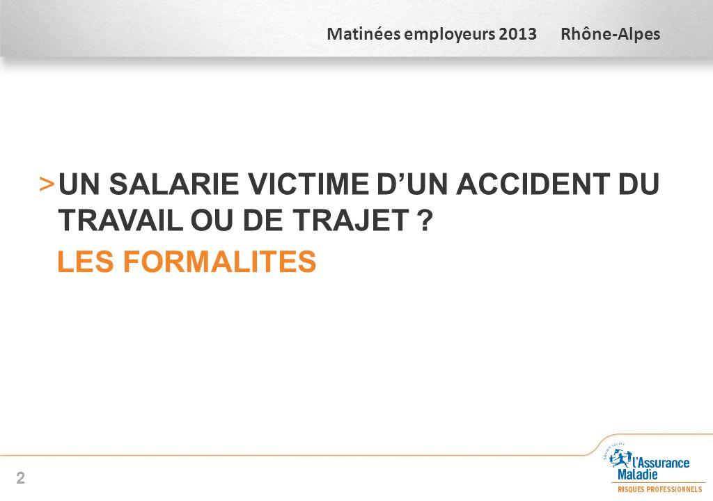 Matinées employeurs 2013 Rhône-Alpes >UN SALARIE VICTIME DUN ACCIDENT DU TRAVAIL OU DE TRAJET ? LES FORMALITES 2
