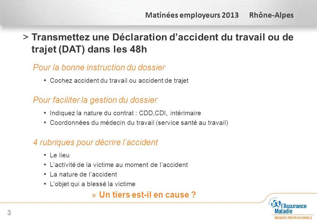 Matinées employeurs 2013 Rhône-Alpes >Transmettez une Déclaration daccident du travail ou de trajet (DAT) dans les 48h Pour la bonne instruction du do