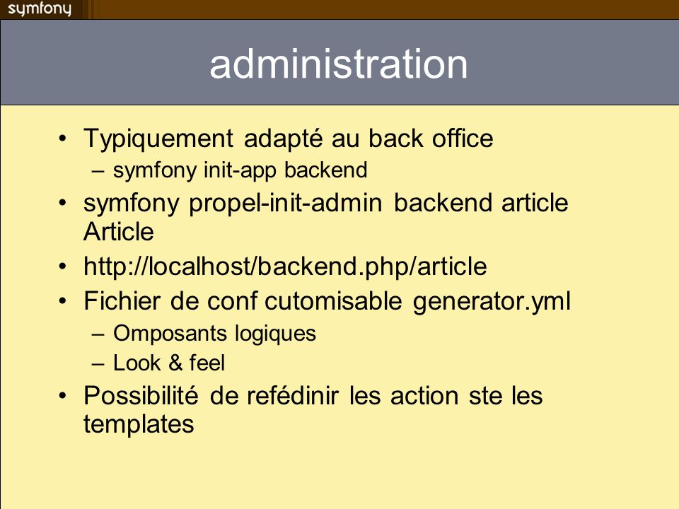 administration Typiquement adapté au back office –symfony init-app backend symfony propel-init-admin backend article Article http://localhost/backend.php/article Fichier de conf cutomisable generator.yml –Omposants logiques –Look & feel Possibilité de refédinir les action ste les templates