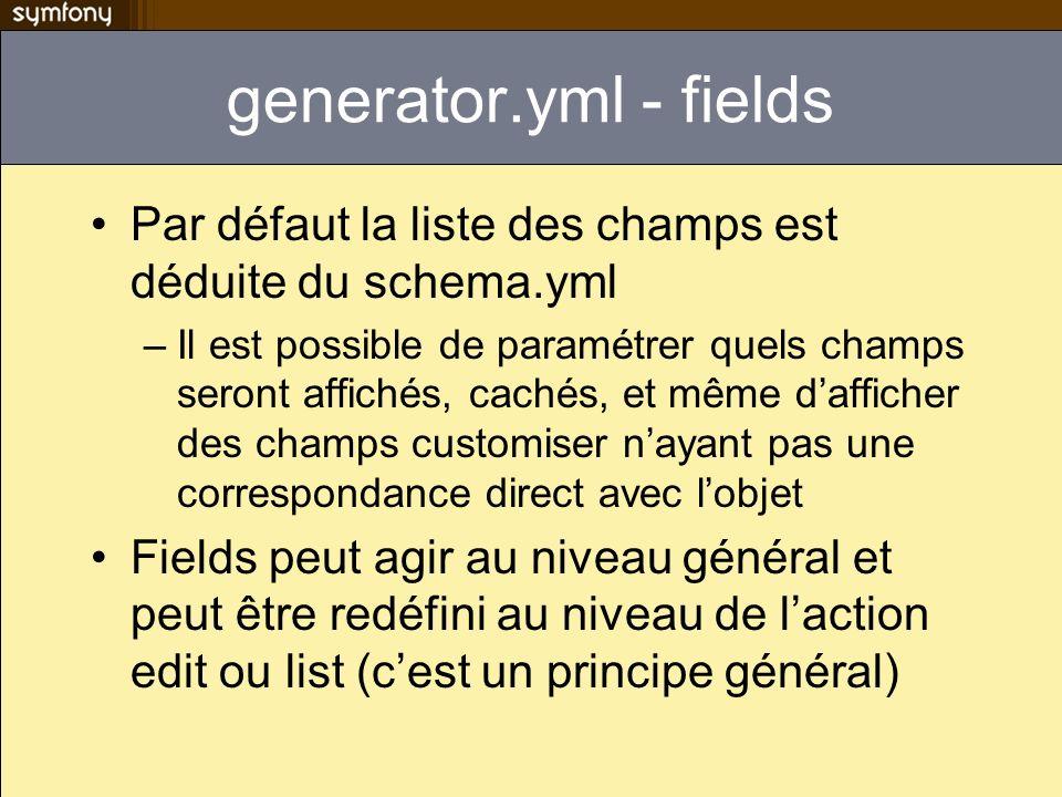 generator.yml - fields Par défaut la liste des champs est déduite du schema.yml –Il est possible de paramétrer quels champs seront affichés, cachés, et même dafficher des champs customiser nayant pas une correspondance direct avec lobjet Fields peut agir au niveau général et peut être redéfini au niveau de laction edit ou list (cest un principe général)