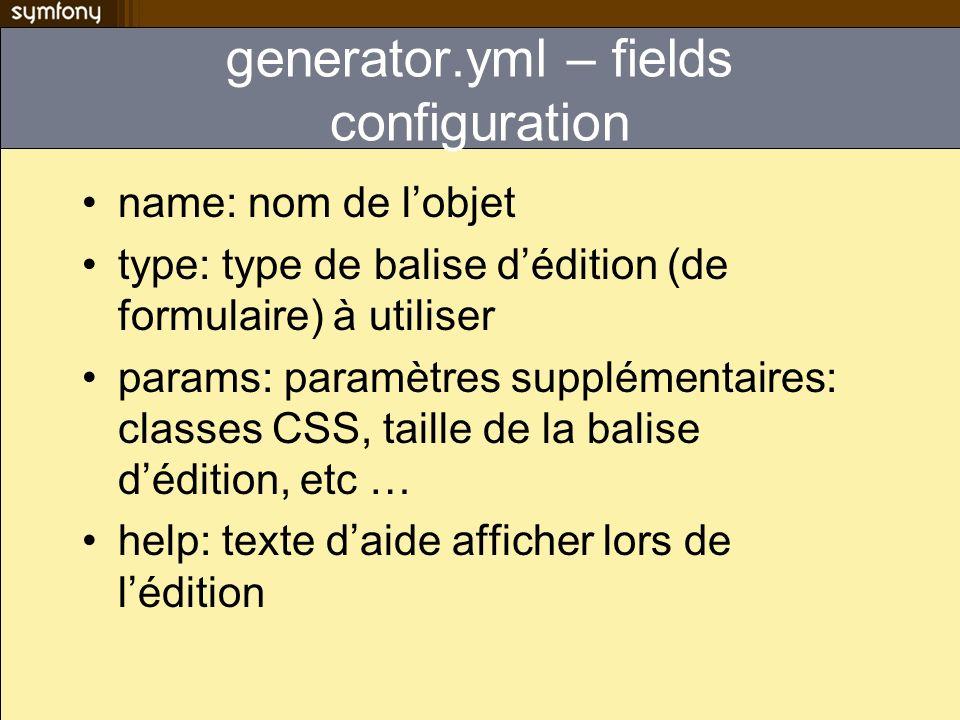 generator.yml – fields configuration name: nom de lobjet type: type de balise dédition (de formulaire) à utiliser params: paramètres supplémentaires: classes CSS, taille de la balise dédition, etc … help: texte daide afficher lors de lédition