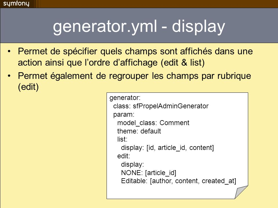 generator.yml - display Permet de spécifier quels champs sont affichés dans une action ainsi que lordre daffichage (edit & list) Permet également de regrouper les champs par rubrique (edit) generator: class: sfPropelAdminGenerator param: model_class: Comment theme: default list: display: [id, article_id, content] edit: display: NONE: [article_id] Editable: [author, content, created_at]