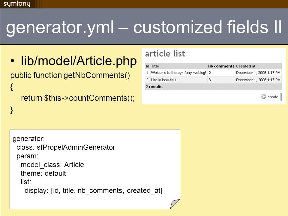 generator.yml – customized fields II lib/model/Article.php public function getNbComments() { return $this->countComments(); } generator: class: sfPropelAdminGenerator param: model_class: Article theme: default list: display: [id, title, nb_comments, created_at]