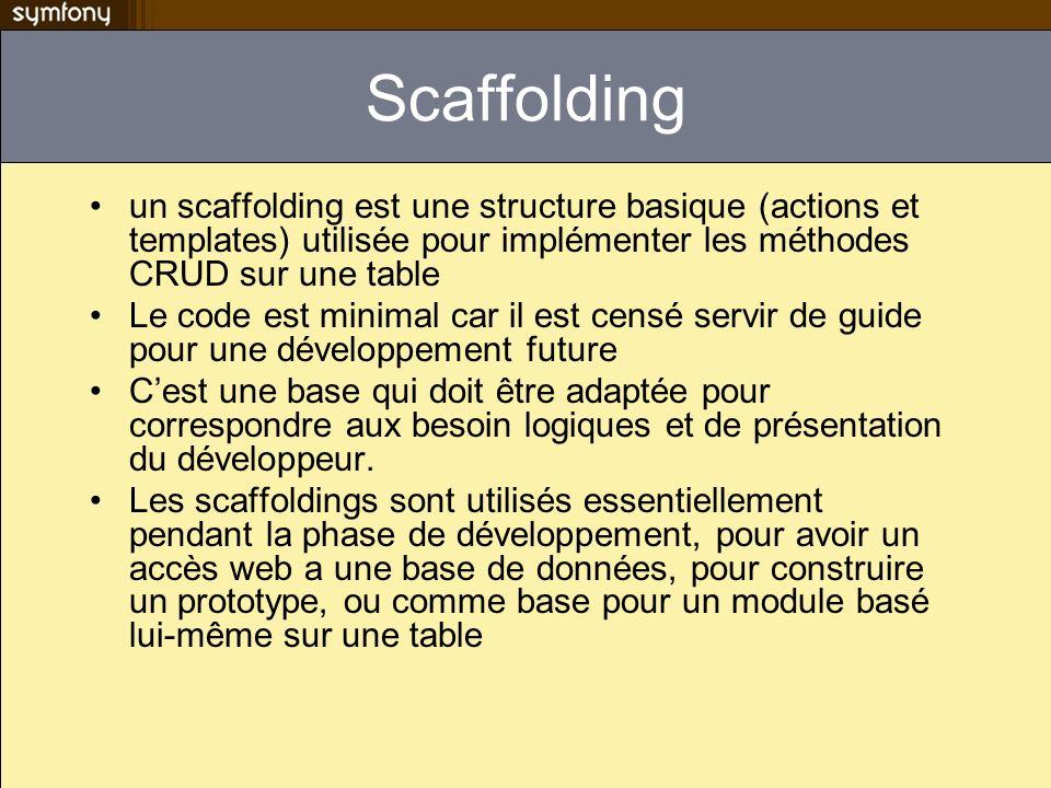 Scaffolding un scaffolding est une structure basique (actions et templates) utilisée pour implémenter les méthodes CRUD sur une table Le code est minimal car il est censé servir de guide pour une développement future Cest une base qui doit être adaptée pour correspondre aux besoin logiques et de présentation du développeur.