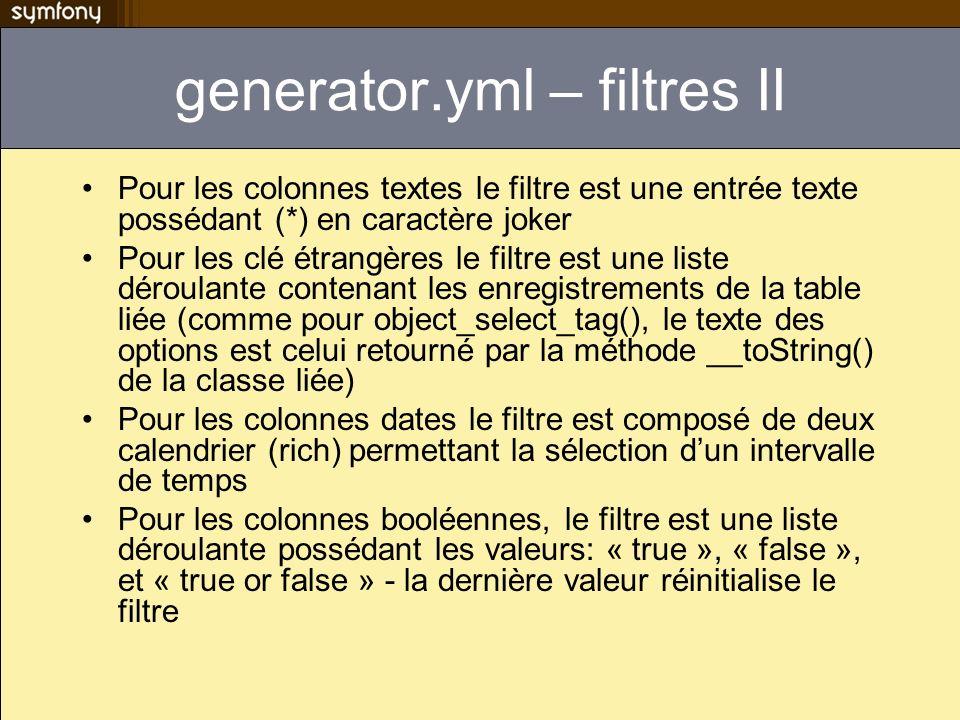 generator.yml – filtres II Pour les colonnes textes le filtre est une entrée texte possédant (*) en caractère joker Pour les clé étrangères le filtre est une liste déroulante contenant les enregistrements de la table liée (comme pour object_select_tag(), le texte des options est celui retourné par la méthode __toString() de la classe liée) Pour les colonnes dates le filtre est composé de deux calendrier (rich) permettant la sélection dun intervalle de temps Pour les colonnes booléennes, le filtre est une liste déroulante possédant les valeurs: « true », « false », et « true or false » - la dernière valeur réinitialise le filtre
