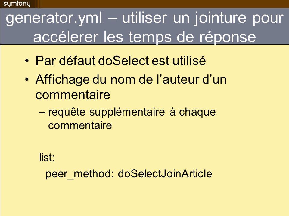 generator.yml – utiliser un jointure pour accélerer les temps de réponse Par défaut doSelect est utilisé Affichage du nom de lauteur dun commentaire –