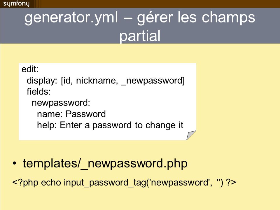 generator.yml – gérer les champs partial templates/_newpassword.php edit: display: [id, nickname, _newpassword] fields: newpassword: name: Password help: Enter a password to change it