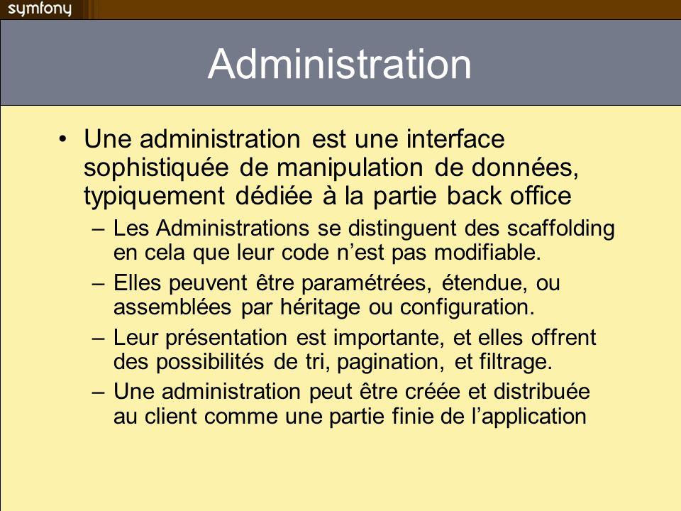 Administration Une administration est une interface sophistiquée de manipulation de données, typiquement dédiée à la partie back office –Les Administrations se distinguent des scaffolding en cela que leur code nest pas modifiable.