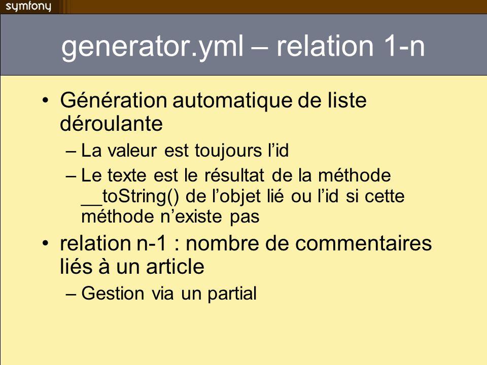 generator.yml – relation 1-n Génération automatique de liste déroulante –La valeur est toujours lid –Le texte est le résultat de la méthode __toString