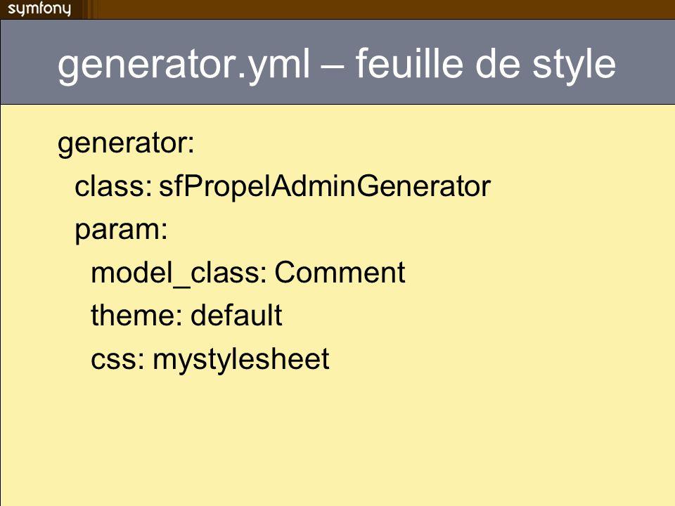 generator.yml – feuille de style generator: class: sfPropelAdminGenerator param: model_class: Comment theme: default css: mystylesheet
