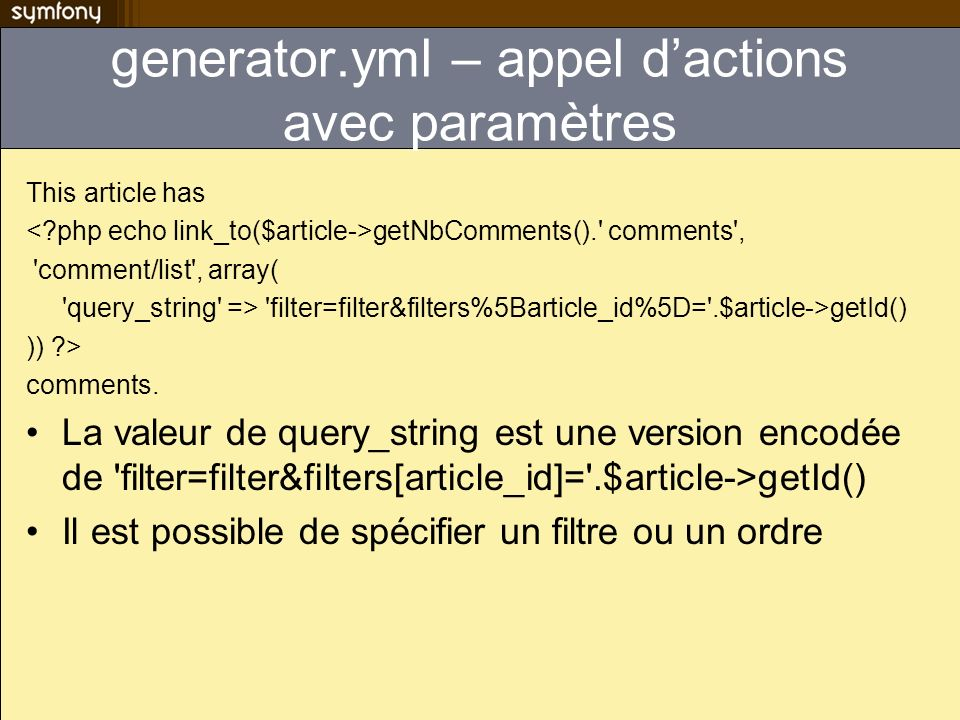 generator.yml – appel dactions avec paramètres This article has getNbComments(). comments , comment/list , array( query_string => filter=filter&filters%5Barticle_id%5D= .$article->getId() )) > comments.