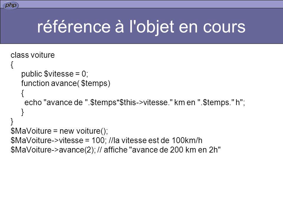 référence à l objet en cours class voiture { public $vitesse = 0; function avance( $temps) { echo avance de .$temps*$this->vitesse. km en .$temps. h ; } $MaVoiture = new voiture(); $MaVoiture->vitesse = 100; //la vitesse est de 100km/h $MaVoiture->avance(2); // affiche avance de 200 km en 2h
