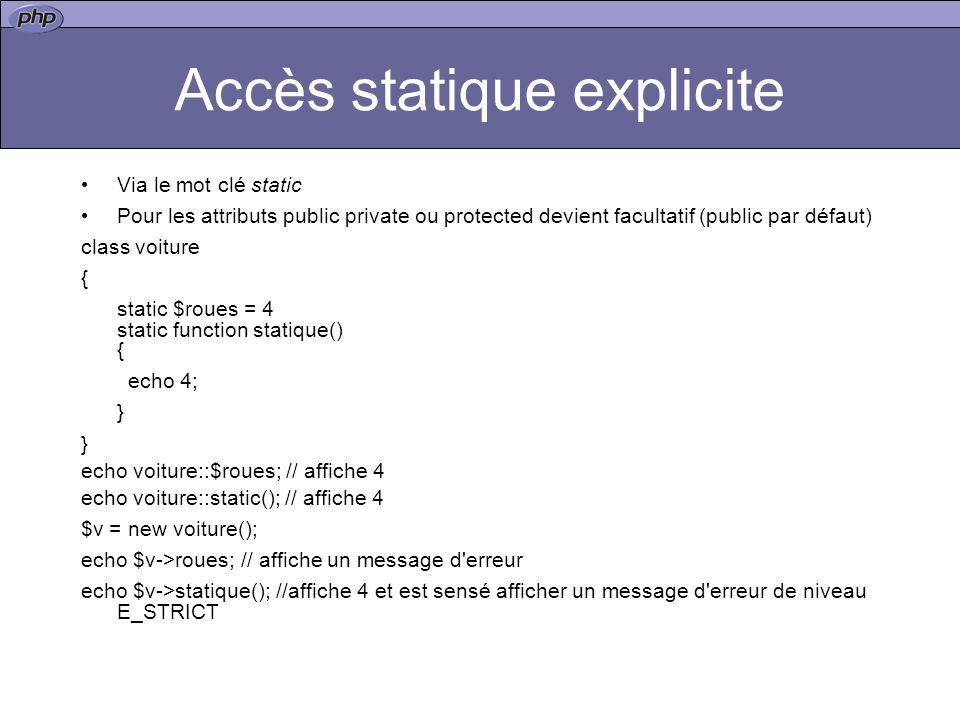 Accès statique explicite Via le mot clé static Pour les attributs public private ou protected devient facultatif (public par défaut) class voiture { static $roues = 4 static function statique() { echo 4; } echo voiture::$roues; // affiche 4 echo voiture::static(); // affiche 4 $v = new voiture(); echo $v->roues; // affiche un message d erreur echo $v->statique(); //affiche 4 et est sensé afficher un message d erreur de niveau E_STRICT
