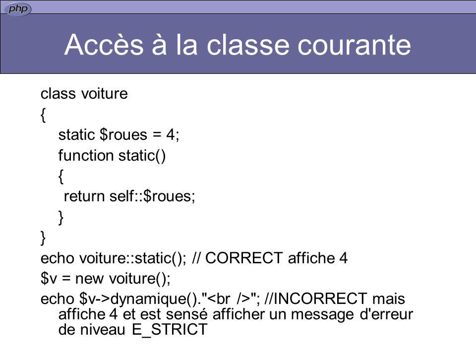 Accès à la classe courante class voiture { static $roues = 4; function static() { return self::$roues; } echo voiture::static(); // CORRECT affiche 4 $v = new voiture(); echo $v->dynamique(). ; //INCORRECT mais affiche 4 et est sensé afficher un message d erreur de niveau E_STRICT