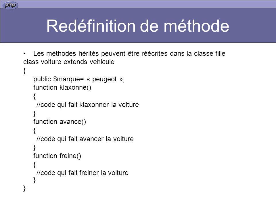 Redéfinition de méthode Les méthodes hérités peuvent être réécrites dans la classe fille class voiture extends vehicule { public $marque= « peugeot »; function klaxonne() { //code qui fait klaxonner la voiture } function avance() { //code qui fait avancer la voiture } function freine() { //code qui fait freiner la voiture } }