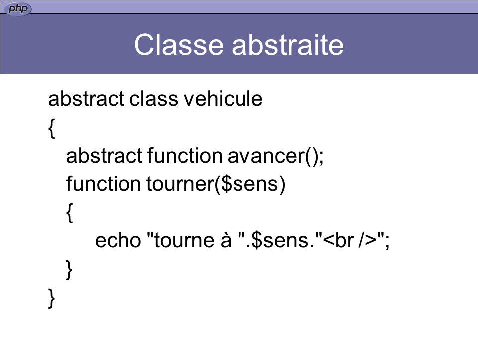 Classe abstraite abstract class vehicule { abstract function avancer(); function tourner($sens) { echo tourne à .$sens. ; }