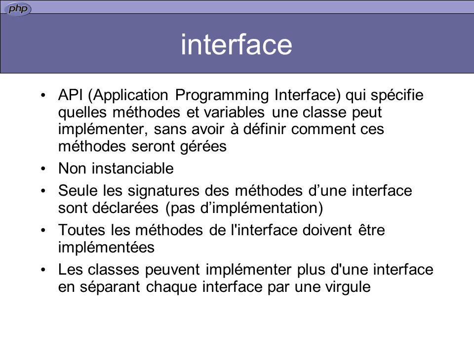 interface API (Application Programming Interface) qui spécifie quelles méthodes et variables une classe peut implémenter, sans avoir à définir comment ces méthodes seront gérées Non instanciable Seule les signatures des méthodes dune interface sont déclarées (pas dimplémentation) Toutes les méthodes de l interface doivent être implémentées Les classes peuvent implémenter plus d une interface en séparant chaque interface par une virgule