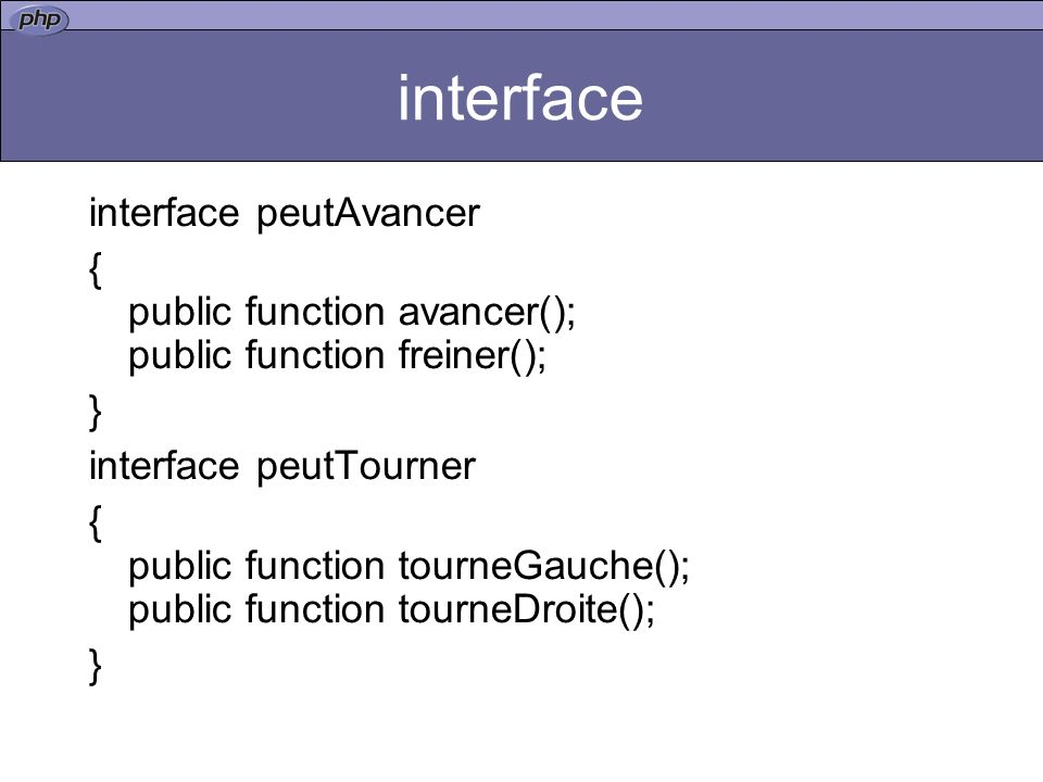 interface interface peutAvancer { public function avancer(); public function freiner(); } interface peutTourner { public function tourneGauche(); publ