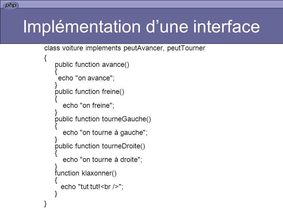 Implémentation dune interface class voiture implements peutAvancer, peutTourner { public function avance() { echo