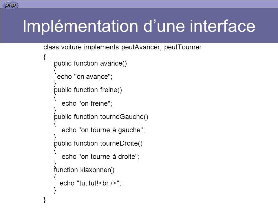 Implémentation dune interface class voiture implements peutAvancer, peutTourner { public function avance() { echo on avance ; } public function freine() { echo on freine ; } public function tourneGauche() { echo on tourne à gauche ; } public function tourneDroite() { echo on tourne à droite ; } function klaxonner() { echo tut tut.