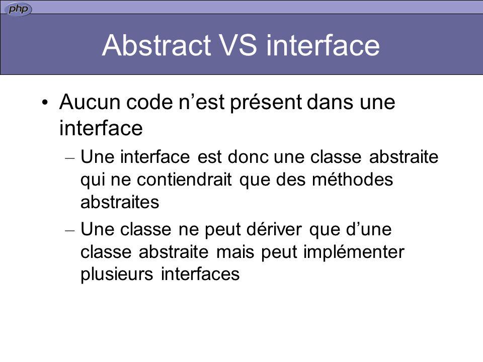 Abstract VS interface Aucun code nest présent dans une interface – Une interface est donc une classe abstraite qui ne contiendrait que des méthodes abstraites – Une classe ne peut dériver que dune classe abstraite mais peut implémenter plusieurs interfaces