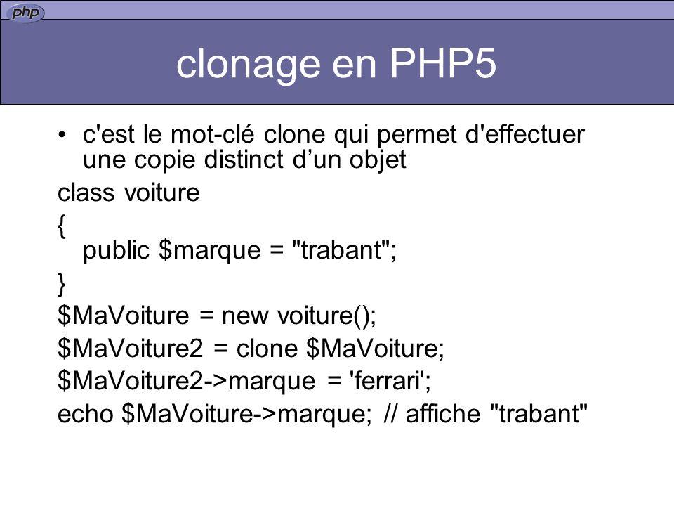 clonage en PHP5 c est le mot-clé clone qui permet d effectuer une copie distinct dun objet class voiture { public $marque = trabant ; } $MaVoiture = new voiture(); $MaVoiture2 = clone $MaVoiture; $MaVoiture2->marque = ferrari ; echo $MaVoiture->marque; // affiche trabant