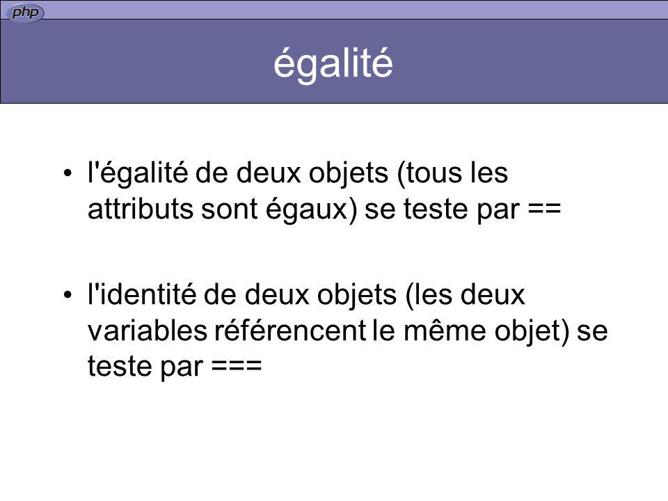 égalité l égalité de deux objets (tous les attributs sont égaux) se teste par == l identité de deux objets (les deux variables référencent le même objet) se teste par ===