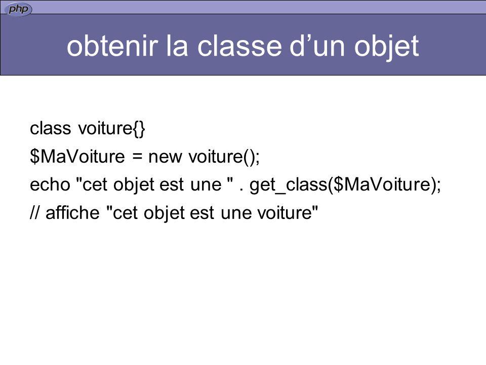 obtenir la classe dun objet class voiture{} $MaVoiture = new voiture(); echo cet objet est une .