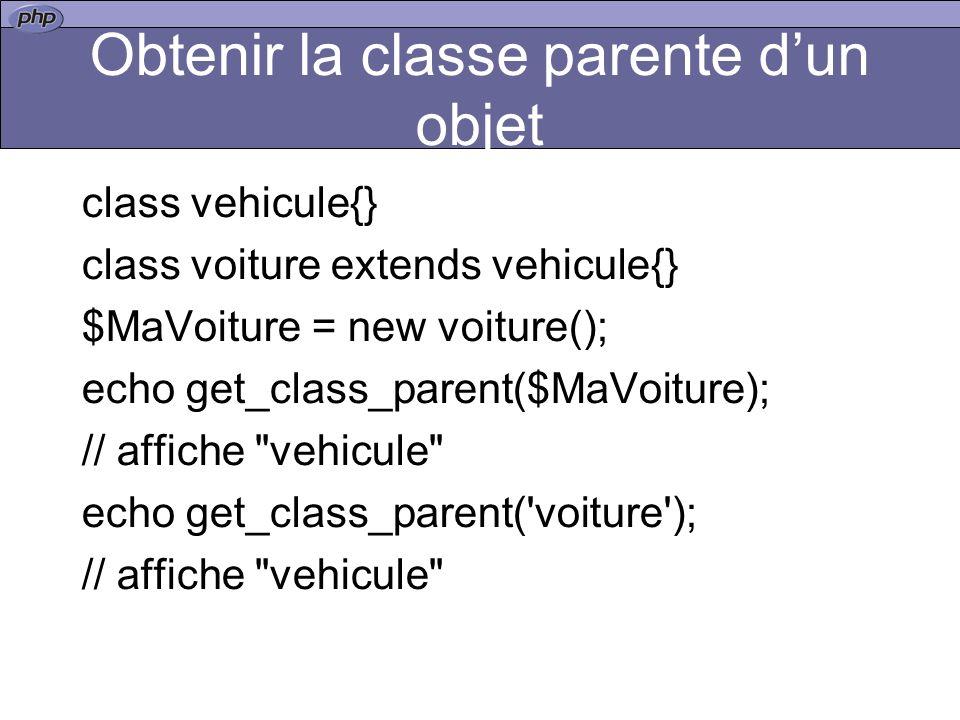 Obtenir la classe parente dun objet class vehicule{} class voiture extends vehicule{} $MaVoiture = new voiture(); echo get_class_parent($MaVoiture); // affiche vehicule echo get_class_parent( voiture ); // affiche vehicule