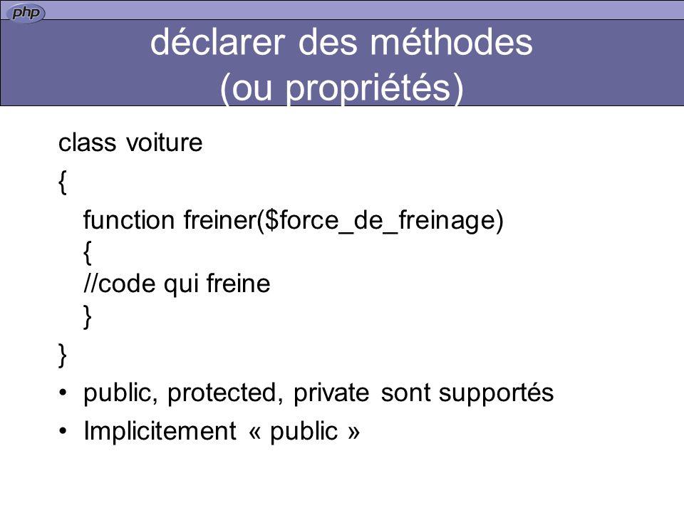 déclarer des méthodes (ou propriétés) class voiture { function freiner($force_de_freinage) { //code qui freine } } public, protected, private sont supportés Implicitement « public »