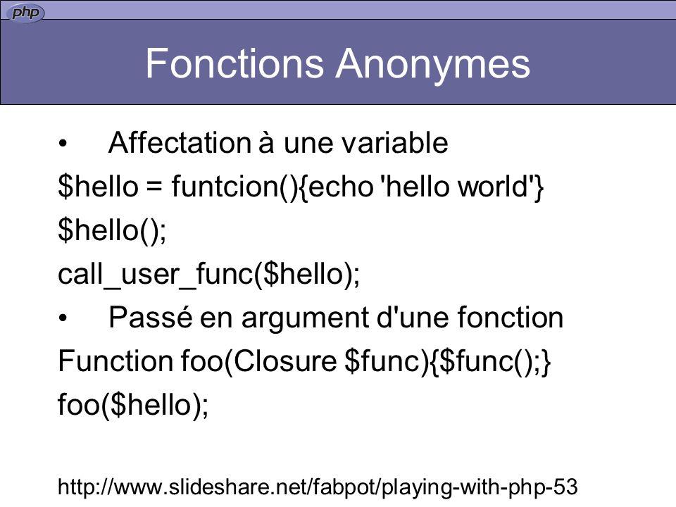 Fonctions Anonymes Affectation à une variable $hello = funtcion(){echo hello world } $hello(); call_user_func($hello); Passé en argument d une fonction Function foo(Closure $func){$func();} foo($hello); http://www.slideshare.net/fabpot/playing-with-php-53