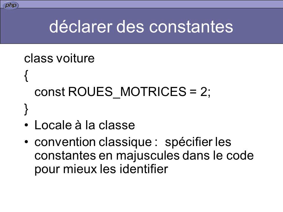 déclarer des constantes class voiture { const ROUES_MOTRICES = 2; } Locale à la classe convention classique : spécifier les constantes en majuscules dans le code pour mieux les identifier