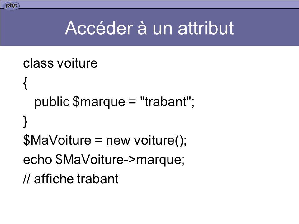Accéder à un attribut class voiture { public $marque = trabant ; } $MaVoiture = new voiture(); echo $MaVoiture->marque; // affiche trabant