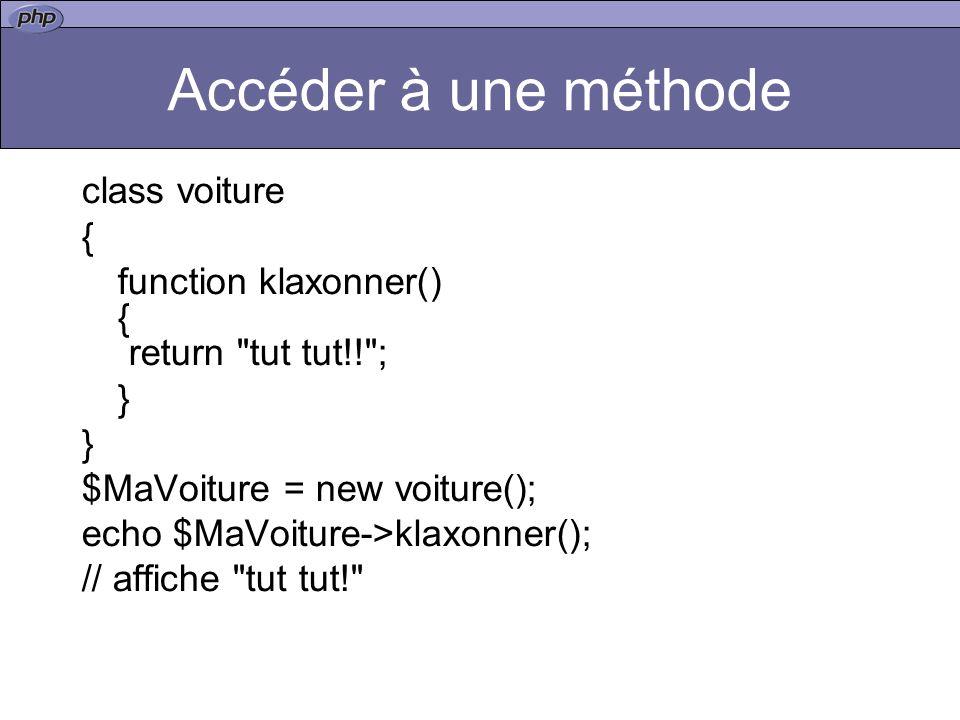 Accéder à une méthode class voiture { function klaxonner() { return tut tut!! ; } $MaVoiture = new voiture(); echo $MaVoiture->klaxonner(); // affiche tut tut!