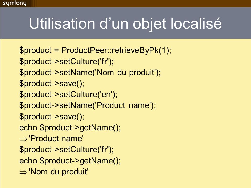 Utilisation dun objet localisé $product = ProductPeer::retrieveByPk(1); $product->setCulture( fr ); $product->setName( Nom du produit ); $product->save(); $product->setCulture( en ); $product->setName( Product name ); $product->save(); echo $product->getName(); Product name $product->setCulture( fr ); echo $product->getName(); Nom du produit