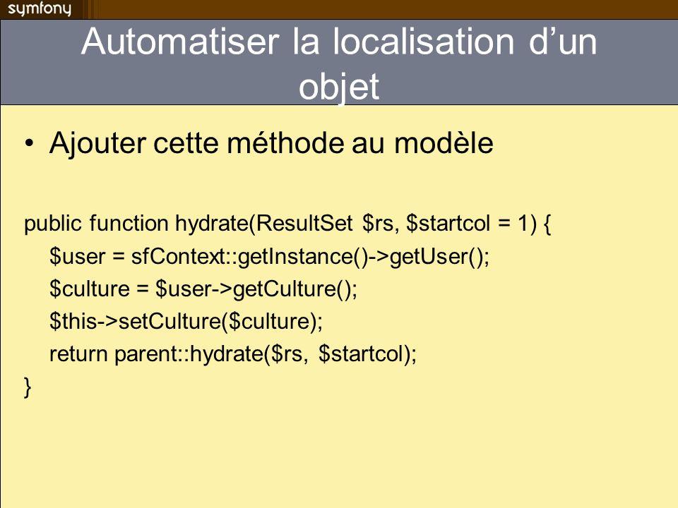 Automatiser la localisation dun objet Ajouter cette méthode au modèle public function hydrate(ResultSet $rs, $startcol = 1) { $user = sfContext::getInstance()->getUser(); $culture = $user->getCulture(); $this->setCulture($culture); return parent::hydrate($rs, $startcol); }