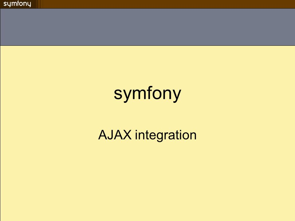 Compatibilité & Javascript JavaScript est un langage client-side –Problème de compatibilité selon le navigateur Symfony automatise certaines actions javascripts via des helpers Le helper javascript affiche des tags standards La librairie javascript prototype est intégrée Les helpers AJAX permettent de rafraîchir une portion de page, sur un clic de lien, une modification ou une soumisssion de formulaire –Beaucoup doptions disponibles pour un maximum de souplesse La librairie JavaScript script.aculo.us, est aussi intégré pour les effets visuels La JavaScript Object Notation (JSON) est un standard permettant de faire communiquer le serveur et le script client