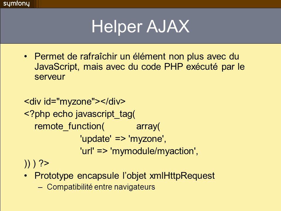 Helper AJAX Permet de rafraîchir un élément non plus avec du JavaScript, mais avec du code PHP exécuté par le serveur <?php echo javascript_tag( remot