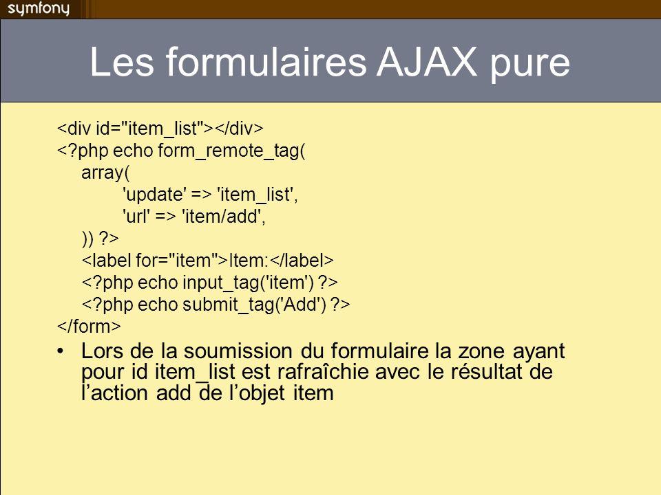 Les formulaires AJAX pure <?php echo form_remote_tag( array( 'update' => 'item_list', 'url' => 'item/add', )) ?> Item: Lors de la soumission du formul