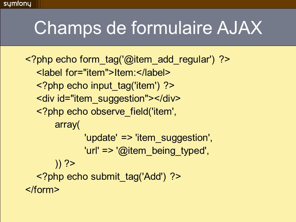 Champs de formulaire AJAX Item: <?php echo observe_field('item', array( 'update' => 'item_suggestion', 'url' => '@item_being_typed', )) ?>