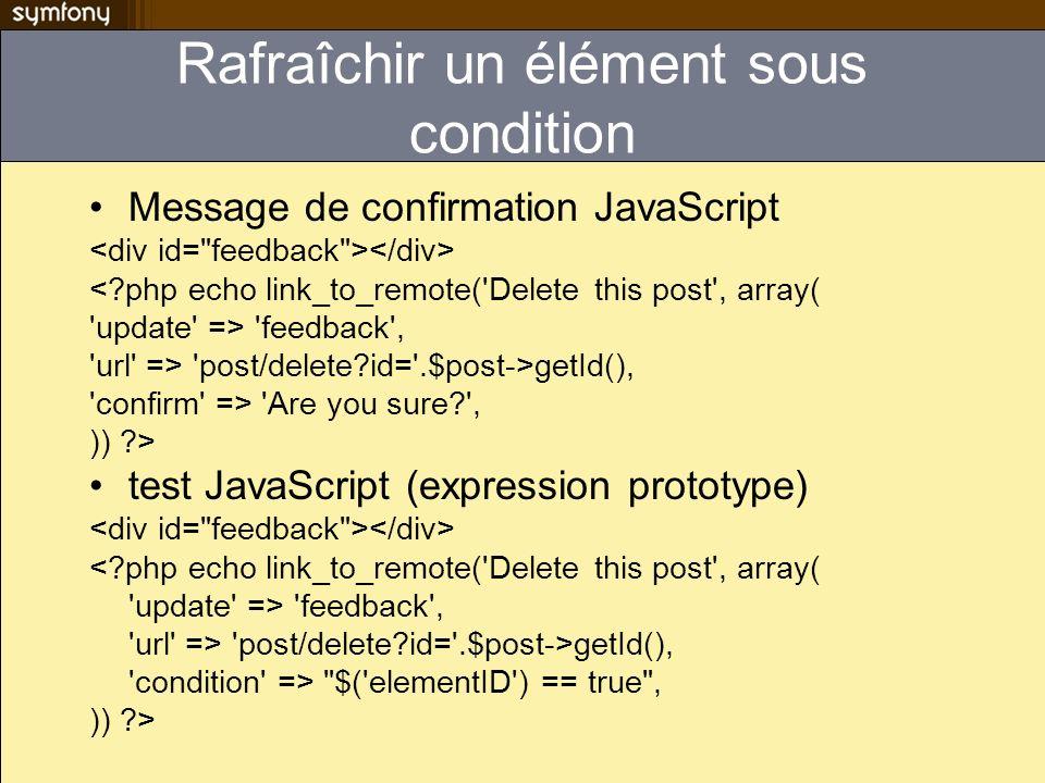 Rafraîchir un élément sous condition Message de confirmation JavaScript <?php echo link_to_remote('Delete this post', array( 'update' => 'feedback', '