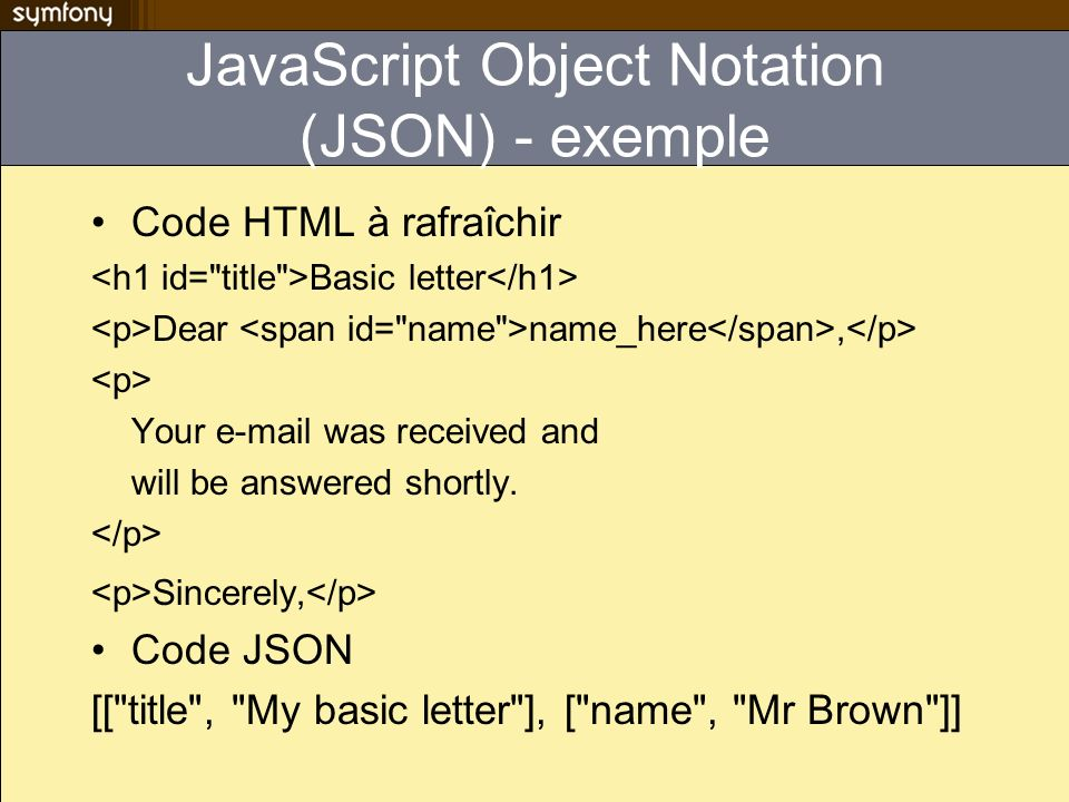 JavaScript Object Notation (JSON) - exemple Code HTML à rafraîchir Basic letter Dear name_here, Your e-mail was received and will be answered shortly.