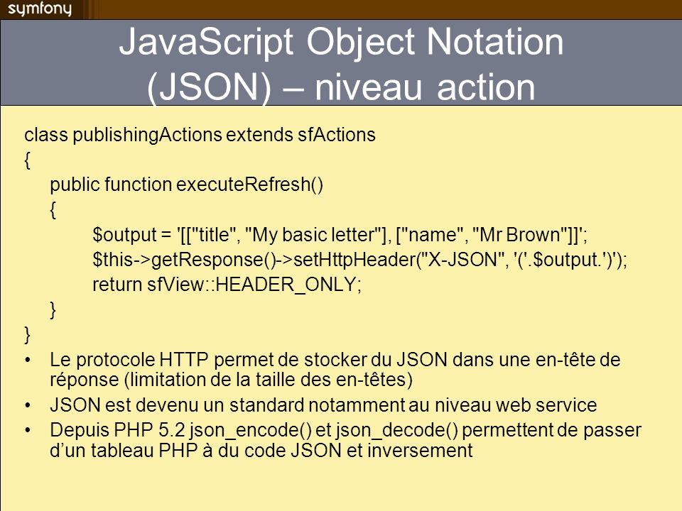 JavaScript Object Notation (JSON) – niveau action class publishingActions extends sfActions { public function executeRefresh() { $output = '[[
