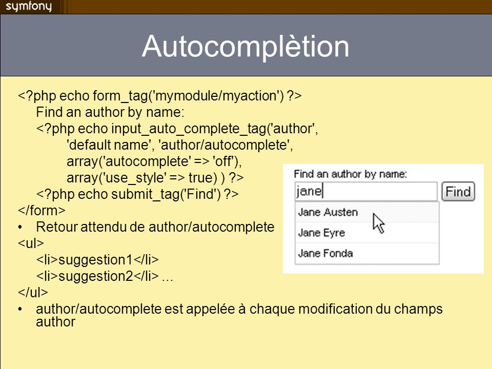 Autocomplètion Find an author by name: <?php echo input_auto_complete_tag('author', 'default name', 'author/autocomplete', array('autocomplete' => 'of