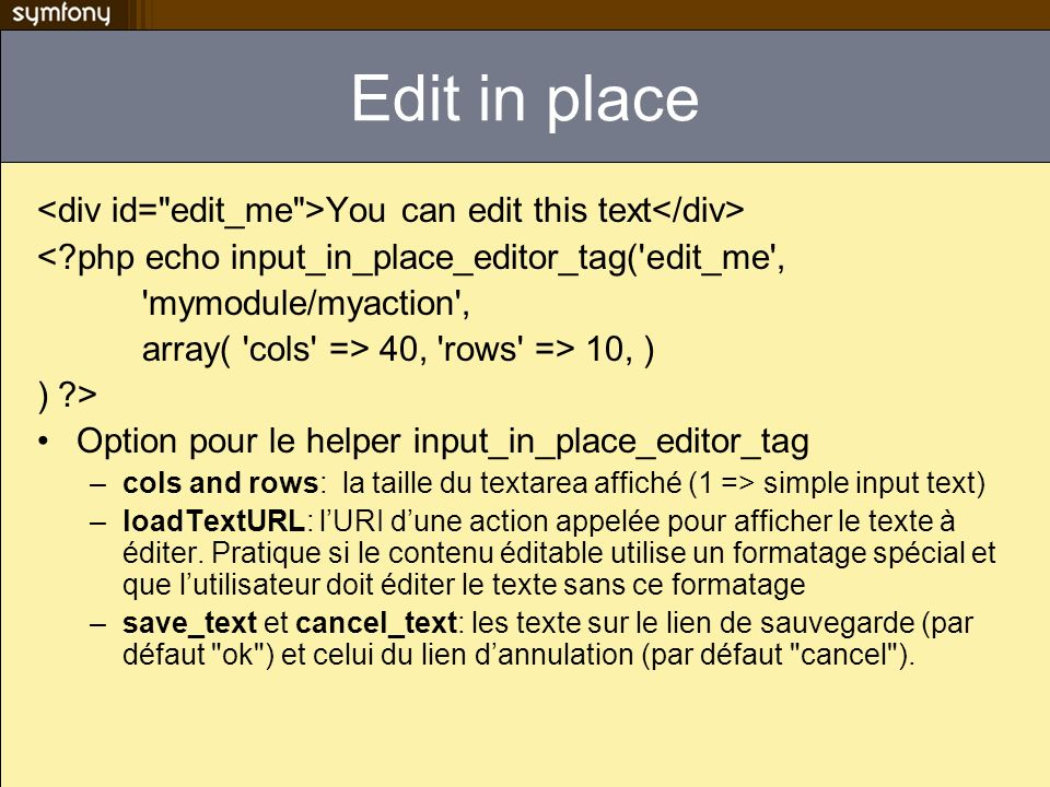 Edit in place You can edit this text <?php echo input_in_place_editor_tag('edit_me', 'mymodule/myaction', array( 'cols' => 40, 'rows' => 10, ) ) ?> Op