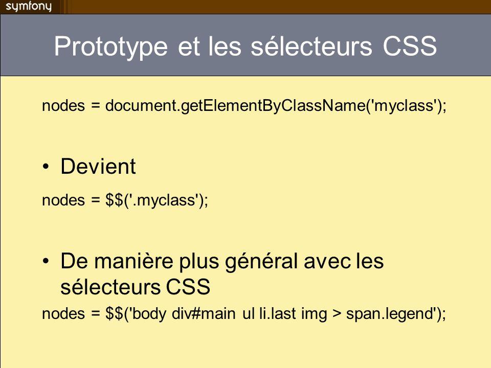 Protoype II Litérateur each var vegetables = [ Carrots , Lettuce , Garlic ]; vegetables.each(function(food) { alert( I love + food); }); NB pour faire du prototype stand-alone il faut linclure (il est distribué avec symfony) $prototypeDir = sfConfig::get( sf_prototype_web_dir ); $this->getResponse()->addJavascript($prototypeDir. /js/prototype ); Ou all: javascripts: [%SF_PROTOTYPE_WEB_DIR%/js/prototype] Mais il est inclus automatiquement par les helpers AJAX